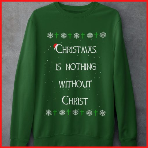 Christmas Is Nothing Without Christ Sweatshirt